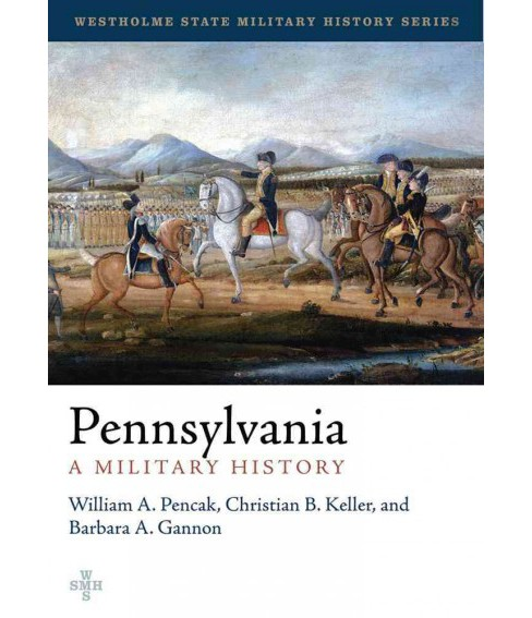 Pennsylvania : A Military History: The Second State of the Union (Hardcover) (William A. Pencak & - image 1 of 1