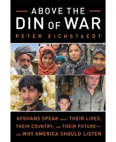 Above the Din of War : Afghans Speak About Their Lives, Their Country, and Their Future and Why America - image 1 of 1
