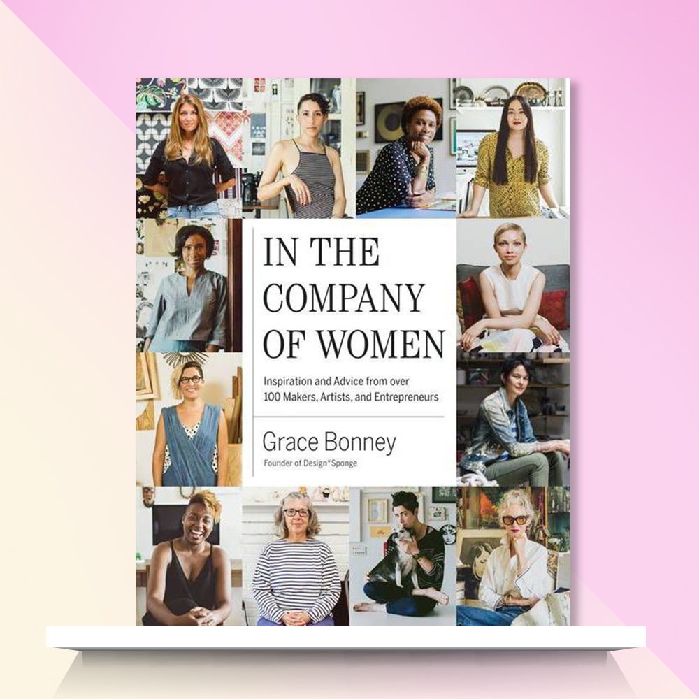 In the Company of Women : Inspiration and Advice from over 100 Makers, Artists, and Entrepreneurs - by Grace Bonney (Hardcover)