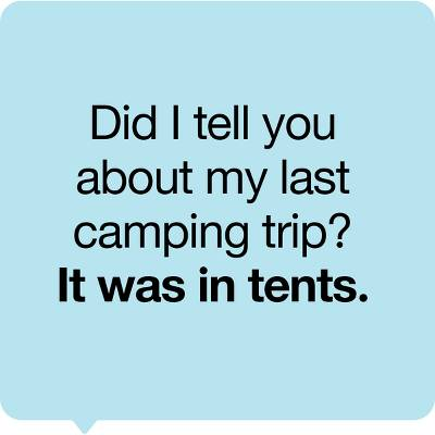 Did I tell you about my last camping trip? It was in tents.
